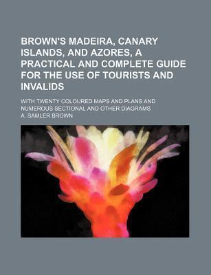 Brown's Madeira, Canary Islands, and Azores, a Practical and Complete Guide for the Use of Tourists and Invalids; With Twenty Coloured Maps and Plans and Numerous Sectional and Other Diagrams