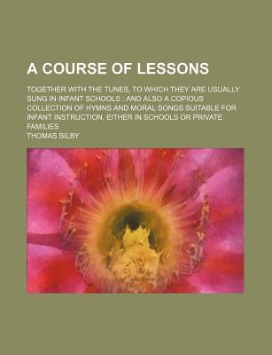 A Course of Lessons; Together with the Tunes, to Which They Are Usually Sung in Infant Schools and Also a Copious Collection of Hymns and Moral Songs Suitable for Infant Instruction, Either in Schools or Private Families