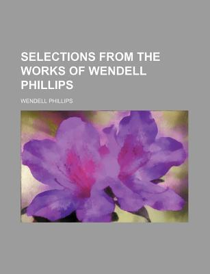 Selections from the Works of Wendell Phillips