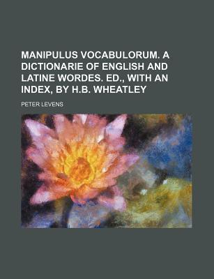 Manipulus Vocabulorum. a Dictionarie of English and Latine Wordes. Ed., with an Index, by H.B. Wheatley