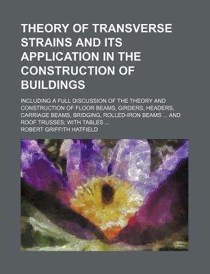 Theory of Transverse Strains and Its Application in the Construction of Buildings; Including a Full Discussion of the Theory and Construction of Floor Beams, Girders, Headers, Carriage Beams, Bridging, Rolled-Iron Beams and Roof Trusses