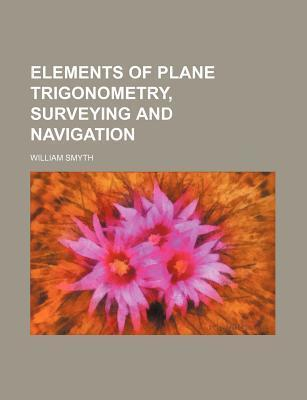 Elements of Plane Trigonometry, Surveying and Navigation