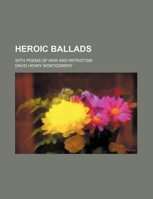Heroic Ballads; With Poems of War and Patriotism