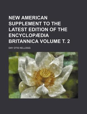 New American Supplement to the Latest Edition of the Encyclopaedia Britannica Volume . 2