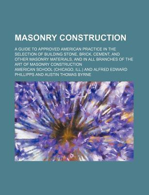 Masonry Construction; A Guide to Approved American Practice in the Selection of Building Stone, Brick, Cement, and Other Masonry Materials, and in All Branches of the Art of Masonry Construction