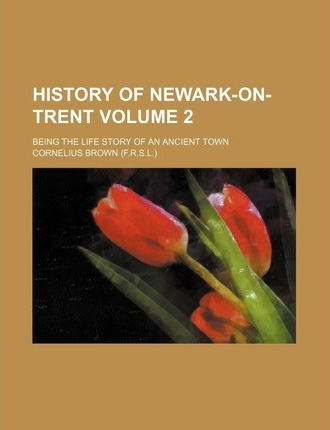 History of Newark-On-Trent; Being the Life Story of an Ancient Town Volume 2