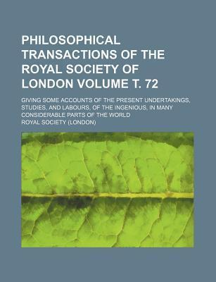 Philosophical Transactions of the Royal Society of London; Giving Some Accounts of the Present Undertakings, Studies, and Labours, of the Ingenious, in Many Considerable Parts of the World Volume . 72