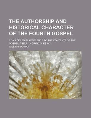 The Authorship and Historical Character of the Fourth Gospel; Considered in Reference to the Contents of the Gospel Itself a Critical Essay