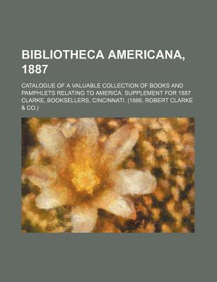 Bibliotheca Americana, 1887; Catalogue of a Valuable Collection of Books and Pamphlets Relating to America. Supplement for 1887