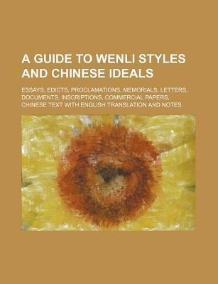 A Guide to Wenli Styles and Chinese Ideals; Essays, Edicts, Proclamations, Memorials, Letters, Documents, Inscriptions, Commercial Papers, Chinese T