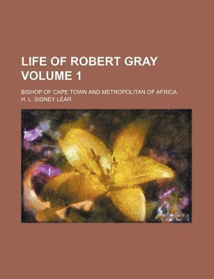 Life of Robert Gray; Bishop of Cape Town and Metropolitan of Africa Volume 1