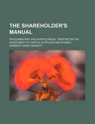 The Shareholder's Manual; An Elementary and Nontechnical Treatise on the Investment of Capital in Stocks and Shares