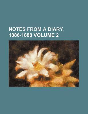 Notes from a Diary, 1886-1888 Volume 2