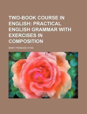 Two-Book Course in English; Practical English Grammar with Exercises in Composition