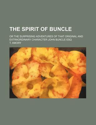 The Spirit of Buncle; Or the Surprising Adventures of That Original and Extraordinary Character John Buncle Esq