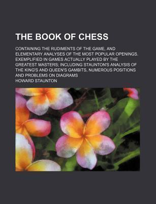The Book of Chess; Containing the Rudiments of the Game, and Elementary Analyses of the Most Popular Openings. Exemplified in Games Actually Played by the Greatest Masters Including Staunton's Analysis of the King's and Queen's Gambits,