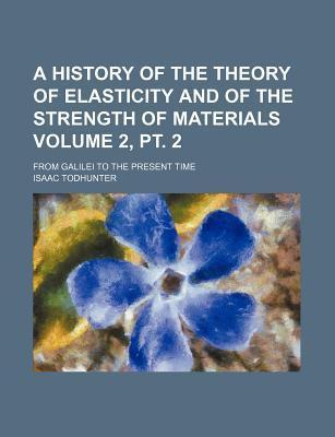 A History of the Theory of Elasticity and of the Strength of Materials; From Galilei to the Present Time Volume 2, PT. 2