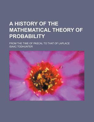 A History of the Mathematical Theory of Probability; From the Time of Pascal to That of Laplace