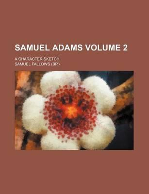 Samuel Adams; A Character Sketch Volume 2