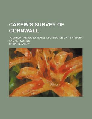 Carew's Survey of Cornwall; To Which Are Added, Notes Illustrative of Its History and Antiquities