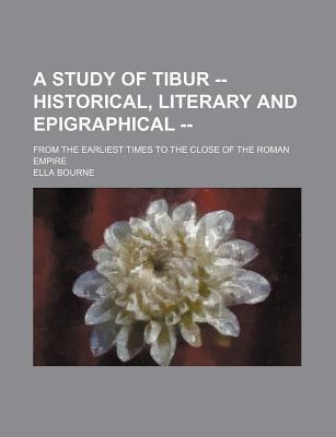 A Study of Tibur -- Historical, Literary and Epigraphical --; From the Earliest Times to the Close of the Roman Empire