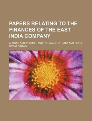 Papers Relating to the Finances of the East India Company; Abroad and at Home and the Trade of India and China