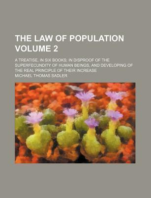 The Law of Population; A Treatise, in Six Books in Disproof of the Superfecundity of Human Beings, and Developing of the Real Principle of Their Increase Volume 2