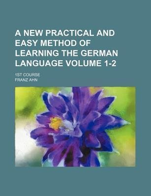 A New Practical and Easy Method of Learning the German Language; 1st Course Volume 1-2