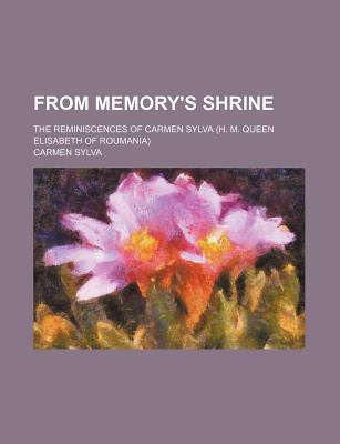 From Memory's Shrine; The Reminiscences of Carmen Sylva (H. M. Queen Elisabeth of Roumania)