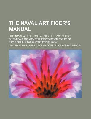 The Naval Artificer's Manual; (The Naval Artificer's Handbook Revised) Text, Questions and General Information for Deck Artificers in the United States Navy