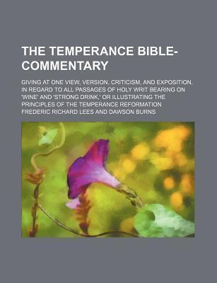 The Temperance Bible-Commentary; Giving at One View, Version, Criticism, and Exposition, in Regard to All Passages of Holy Writ Bearing on 'Wine' and 'Strong Drink, ' or Illustrating the Principles of the Temperance Reformation