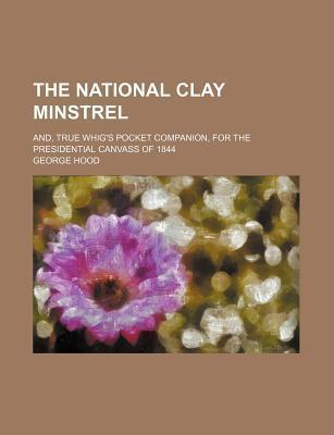 The National Clay Minstrel; And, True Whig's Pocket Companion, for the Presidential Canvass of 1844