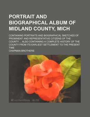 Portrait and Biographical Album of Midland County, Mich; Containing Portraits and Biographical Sketches of Prominent and Representative Citizens of the County Also Containing a Complete History of the County from Its Earliest Settlement