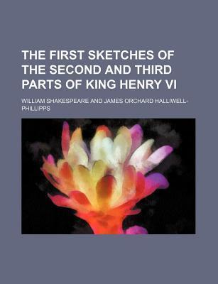 The First Sketches of the Second and Third Parts of King Henry VI