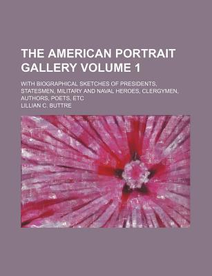 The American Portrait Gallery; With Biographical Sketches of Presidents, Statesmen, Military and Naval Heroes, Clergymen, Authors, Poets, Etc Volume 1