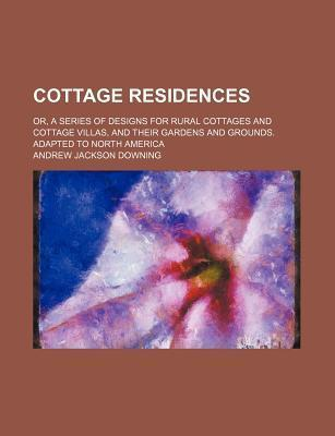 Cottage Residences; Or, a Series of Designs for Rural Cottages and Cottage Villas, and Their Gardens and Grounds. Adapted to North America