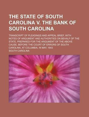 The State of South Carolina V. the Bank of South Carolina; Transcript of Pleadings and Appeal Brief, with Notes of Argument and Authorities on Behalf of the State, Prepared for the Argument of the Above Cause, Before the Court of Errors