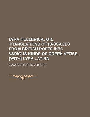 Lyra Hellenica; Or, Translations of Passages from British Poets Into Various Kinds of Greek Verse. [With] Lyra Latina