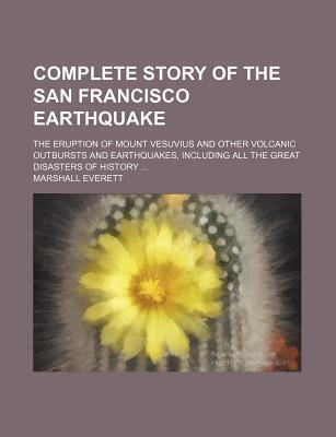 Complete Story of the San Francisco Earthquake; The Eruption of Mount Vesuvius and Other Volcanic Outbursts and Earthquakes, Including All the Great Disasters of History