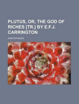 Plutus, Or, the God of Riches [Tr.] by E.F.J. Carrington