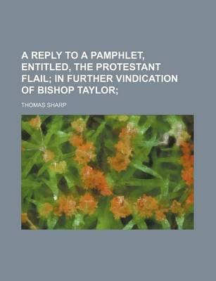 A Reply to a Pamphlet, Entitled, the Protestant Flail; In Further Vindication of Bishop Taylor