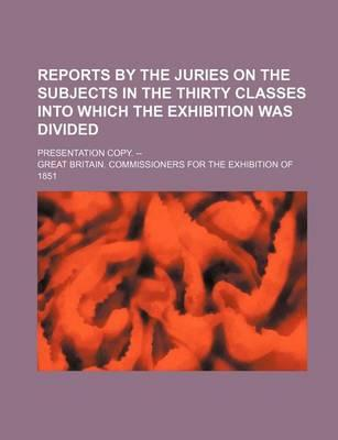 Reports by the Juries on the Subjects in the Thirty Classes Into Which the Exhibition Was Divided; Presentation Copy. --