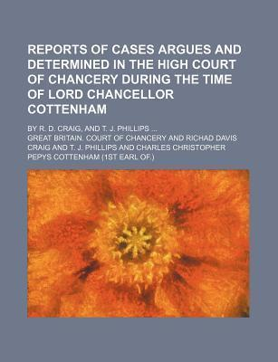 Reports of Cases Argues and Determined in the High Court of Chancery During the Time of Lord Chancellor Cottenham; By R. D. Craig, and T. J. Phillips