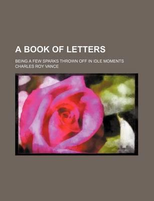 A Book of Letters; Being a Few Sparks Thrown Off in Idle Moments