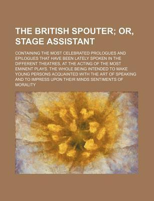 The British Spouter; Or, Stage Assistant. Containing the Most Celebrated Prologues and Epilogues That Have Been Lately Spoken in the Different Theatre