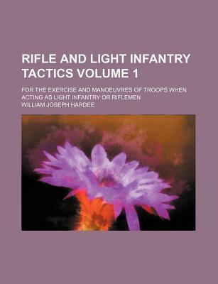 Rifle and Light Infantry Tactics; For the Exercise and Manoeuvres of Troops When Acting as Light Infantry or Riflemen Volume 1