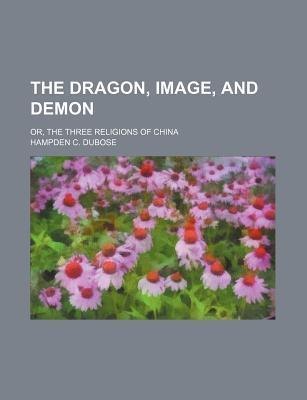 The Dragon, Image, and Demon; Or, the Three Religions of China