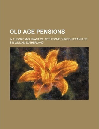 Old Age Pensions; In Theory and Practice, with Some Foreign Examples