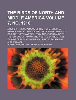 The Birds of North and Middle America; A Descriptive Catalogue of the Higher Groups, Genera, Species, and Subspecies of Birds Known to Occur in North America, from the Arctic Lands to the Isthmus of Panama, the West Volume 7, No. 1916