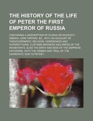 The History of the Life of Peter the First Emperor of Russia; Containing a Description of Russia or Muscovy, Siberia, Crim Tartary, &C., with an Accou